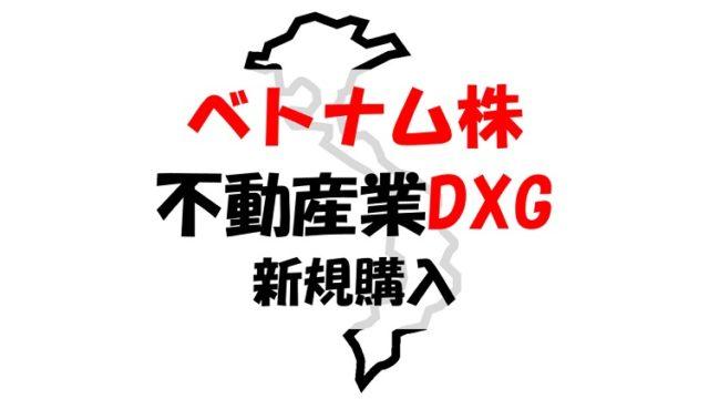 【ベトナム株報告】不動産業のDXG(ダットサイングループ)を新規購入