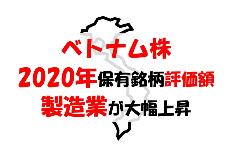 【ベトナム株報告】2020年の保有銘柄評価額、2019年は製造業が上昇