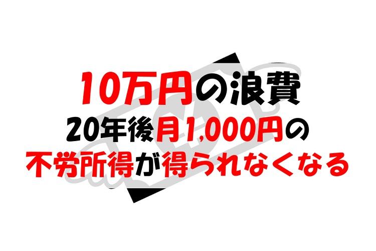 10万円を浪費する大罪、20年後から月1,000円の不労所得が得られなくなる