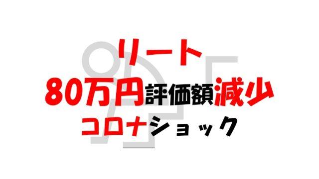 【リート報告】コロナショックで評価額80万円減少